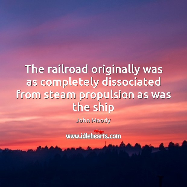 The railroad originally was as completely dissociated from steam propulsion as was John Moody Picture Quote