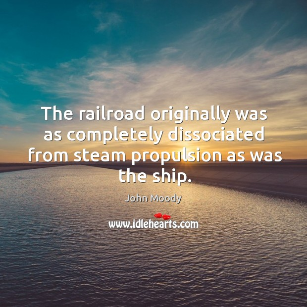 The railroad originally was as completely dissociated from steam propulsion as was the ship. John Moody Picture Quote