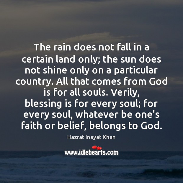 The rain does not fall in a certain land only; the sun Hazrat Inayat Khan Picture Quote