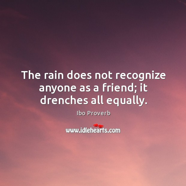 The rain does not recognize anyone as a friend; it drenches all equally. Ibo Proverbs Image