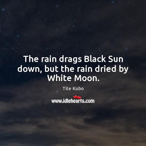 The rain drags Black Sun down, but the rain dried by White Moon. Image
