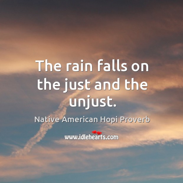 The rain falls on the just and the unjust. Native American Hopi Proverbs Image