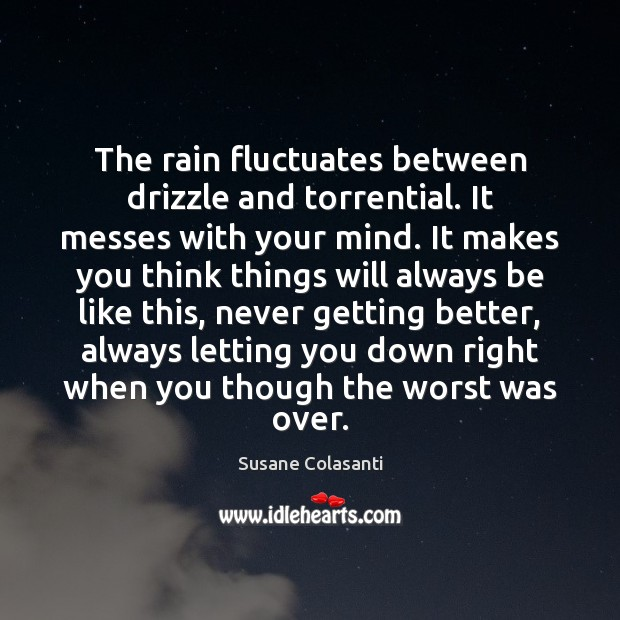 Susane Colasanti Picture Quote image saying: The rain fluctuates between drizzle and torrential. It messes with your mind.