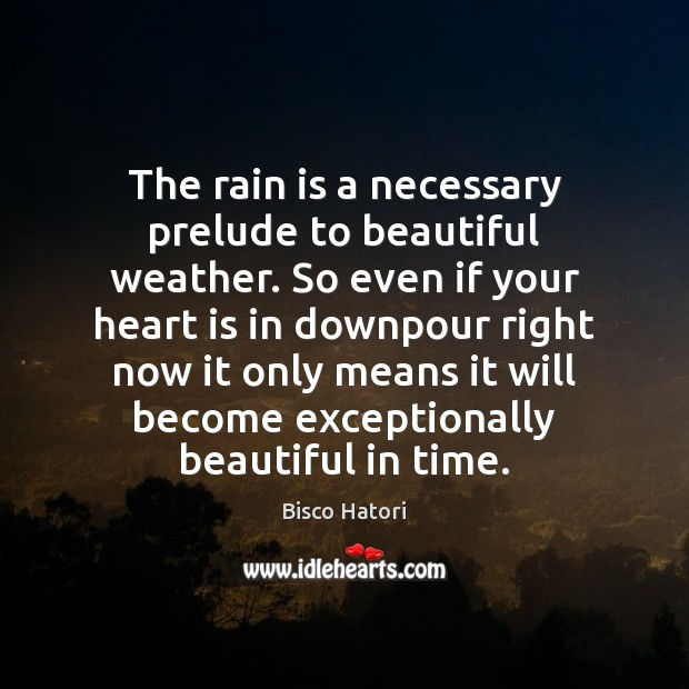 Image, The rain is a necessary prelude to beautiful weather. So even if