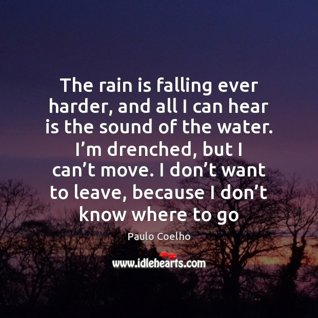 The rain is falling ever harder, and all I can hear is Paulo Coelho Picture Quote