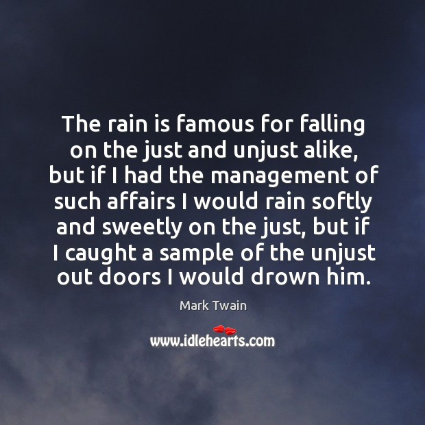 The rain is famous for falling on the just and unjust alike, but if I had the management Image