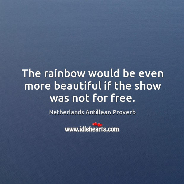 The rainbow would be even more beautiful if the show was not for free. Netherlands Antillean Proverbs Image