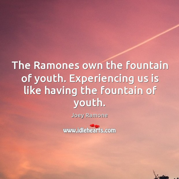 The Ramones own the fountain of youth. Experiencing us is like having Image