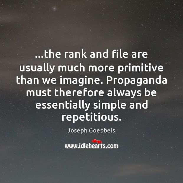 …the rank and file are usually much more primitive than we imagine. Joseph Goebbels Picture Quote