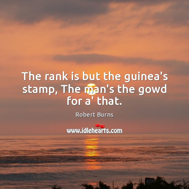 Image, The rank is but the guinea's stamp, The man's the gowd for a' that.