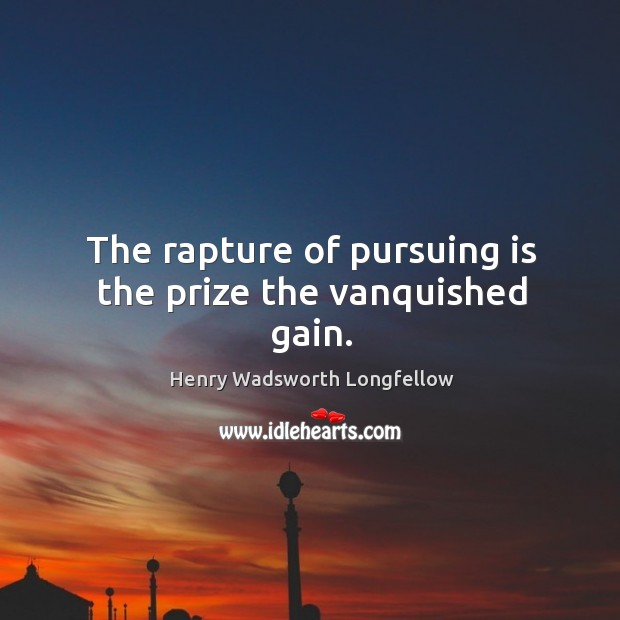 Image, The rapture of pursuing is the prize the vanquished gain.