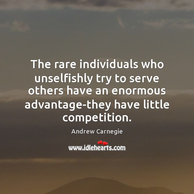 The rare individuals who unselfishly try to serve others have an enormous Andrew Carnegie Picture Quote