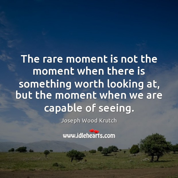 The rare moment is not the moment when there is something worth Joseph Wood Krutch Picture Quote