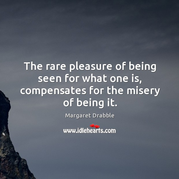 The rare pleasure of being seen for what one is, compensates for the misery of being it. Image