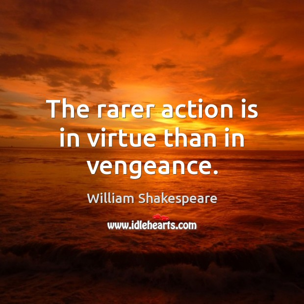 The rarer action is in virtue than in vengeance. Image
