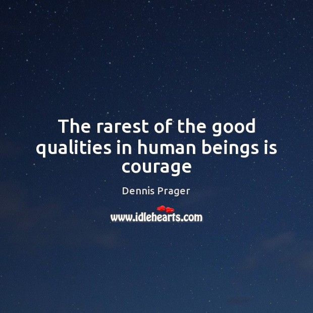 The rarest of the good qualities in human beings is courage Dennis Prager Picture Quote