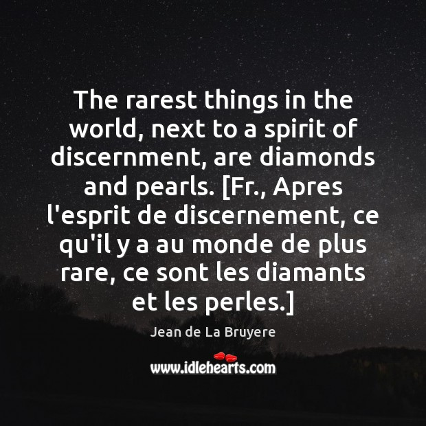 The rarest things in the world, next to a spirit of discernment, Jean de La Bruyere Picture Quote