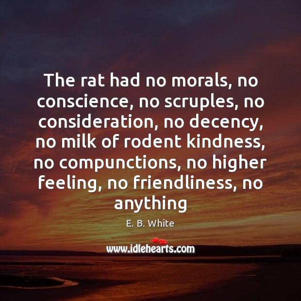 The rat had no morals, no conscience, no scruples, no consideration, no E. B. White Picture Quote