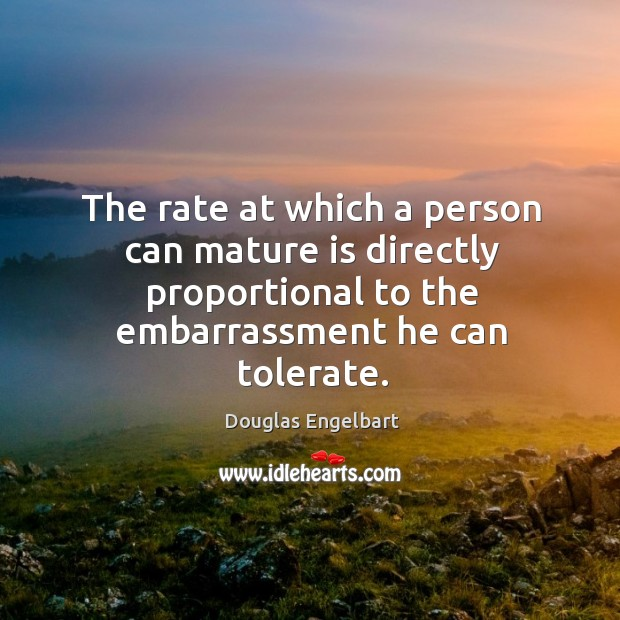 The rate at which a person can mature is directly proportional to the embarrassment he can tolerate. Image
