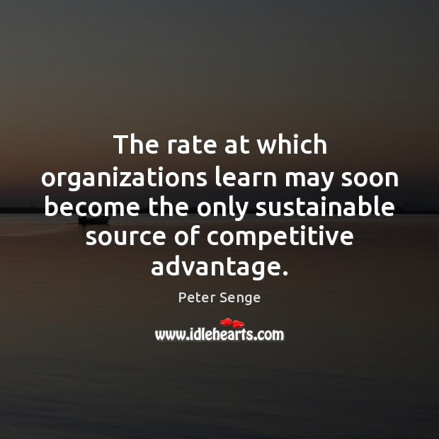 The rate at which organizations learn may soon become the only sustainable Peter Senge Picture Quote