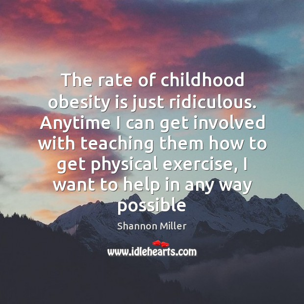 The rate of childhood obesity is just ridiculous. Anytime I can get Shannon Miller Picture Quote