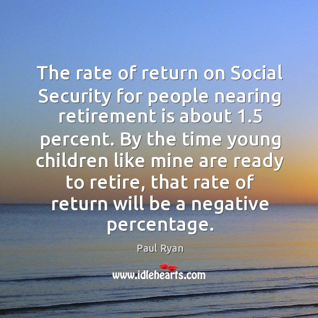 The rate of return on social security for people nearing retirement is about 1.5 percent. Retirement Quotes Image