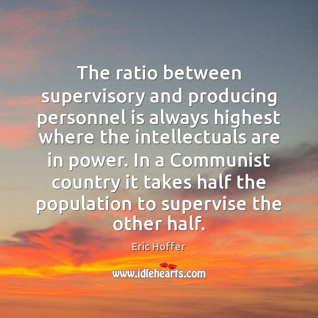 The ratio between supervisory and producing personnel is always highest where the Eric Hoffer Picture Quote