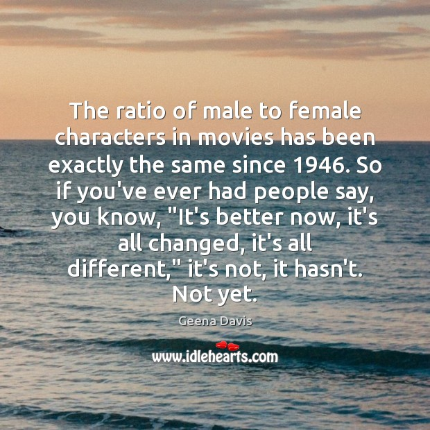 The ratio of male to female characters in movies has been exactly Geena Davis Picture Quote
