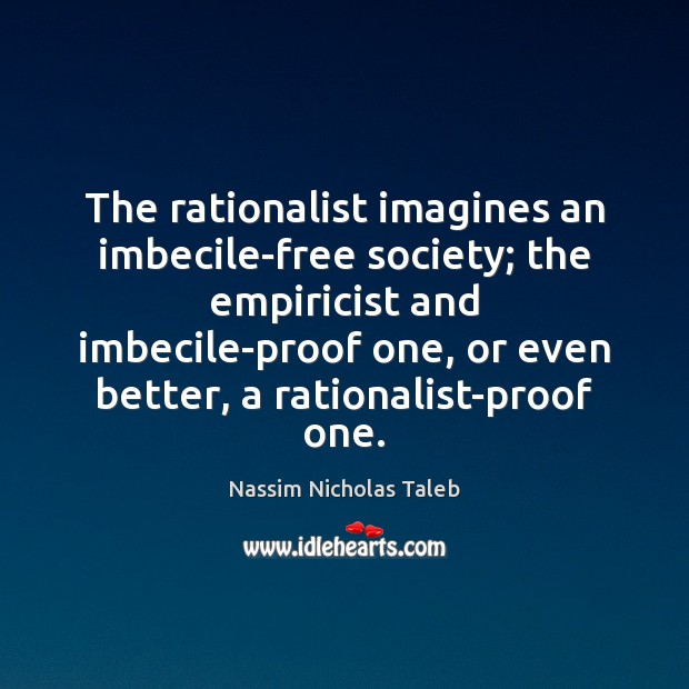 The rationalist imagines an imbecile-free society; the empiricist and imbecile-proof one, or Nassim Nicholas Taleb Picture Quote