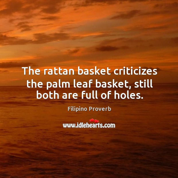 The rattan basket criticizes the palm leaf basket, still both are full of holes. Filipino Proverbs Image