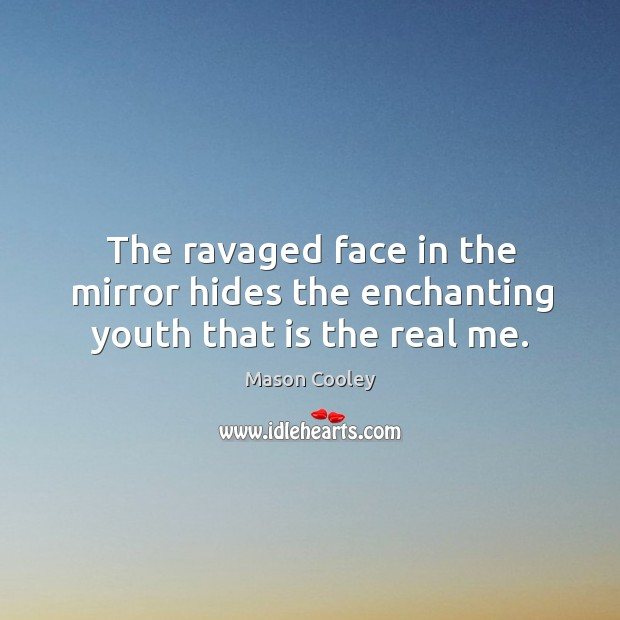 The ravaged face in the mirror hides the enchanting youth that is the real me. Image