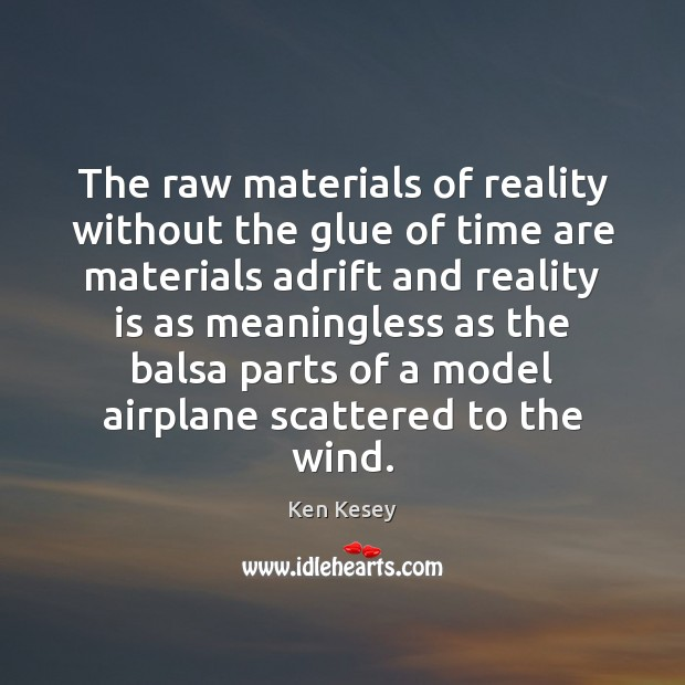 The raw materials of reality without the glue of time are materials Ken Kesey Picture Quote