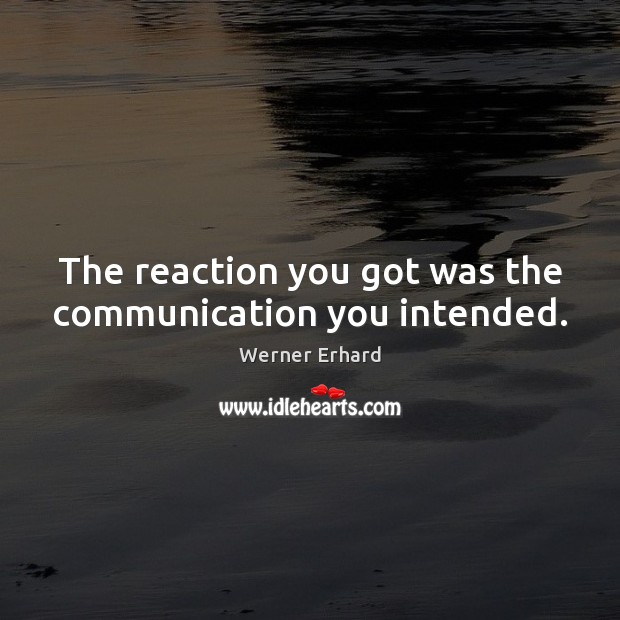 The reaction you got was the communication you intended. Werner Erhard Picture Quote