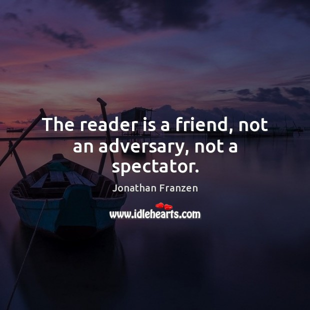 The reader is a friend, not an adversary, not a spectator. Image