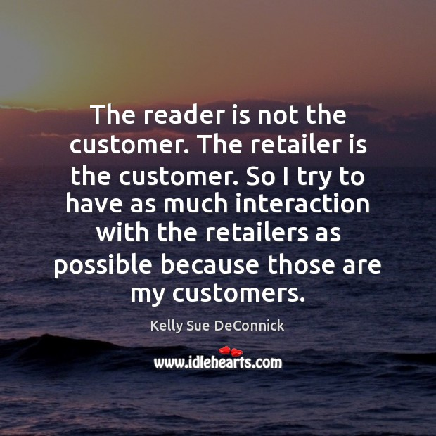 The reader is not the customer. The retailer is the customer. So Image