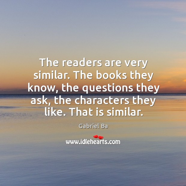 The readers are very similar. The books they know, the questions they Image