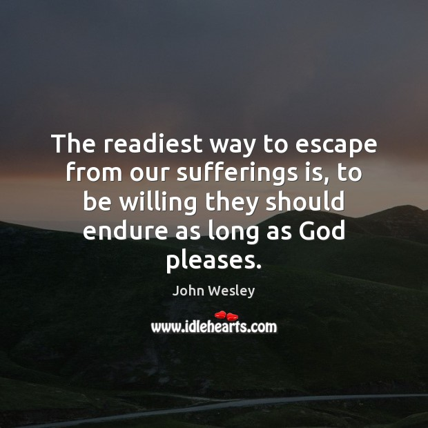 The readiest way to escape from our sufferings is, to be willing John Wesley Picture Quote