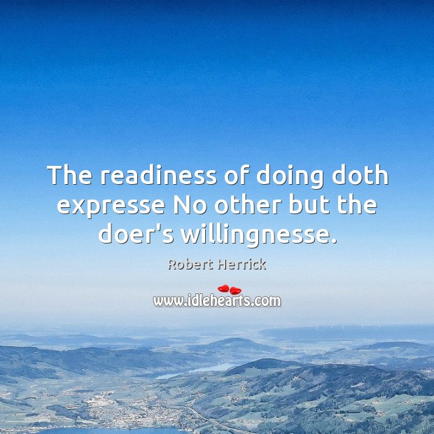 The readiness of doing doth expresse No other but the doer's willingnesse. Image