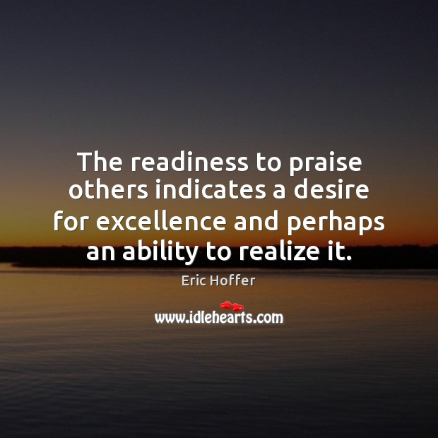 The readiness to praise others indicates a desire for excellence and perhaps Eric Hoffer Picture Quote