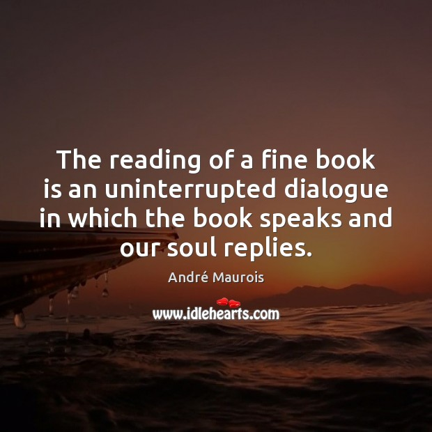 The reading of a fine book is an uninterrupted dialogue in which André Maurois Picture Quote