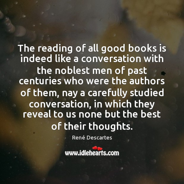 The reading of all good books is indeed like a conversation with René Descartes Picture Quote