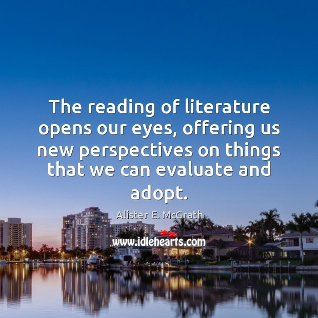 The reading of literature opens our eyes, offering us new perspectives on Alister E. McGrath Picture Quote