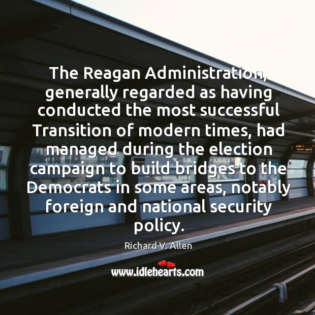 The reagan administration, generally regarded as having conducted the most successful transition of modern times Richard V. Allen Picture Quote
