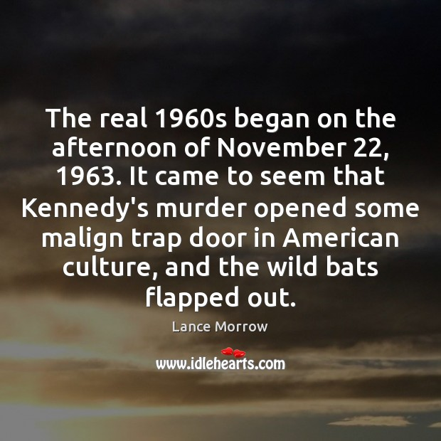 The real 1960s began on the afternoon of November 22, 1963. It came to Lance Morrow Picture Quote