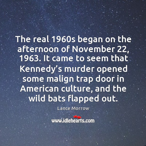 The real 1960s began on the afternoon of november 22, 1963. It came to seem that kennedy's murder Lance Morrow Picture Quote