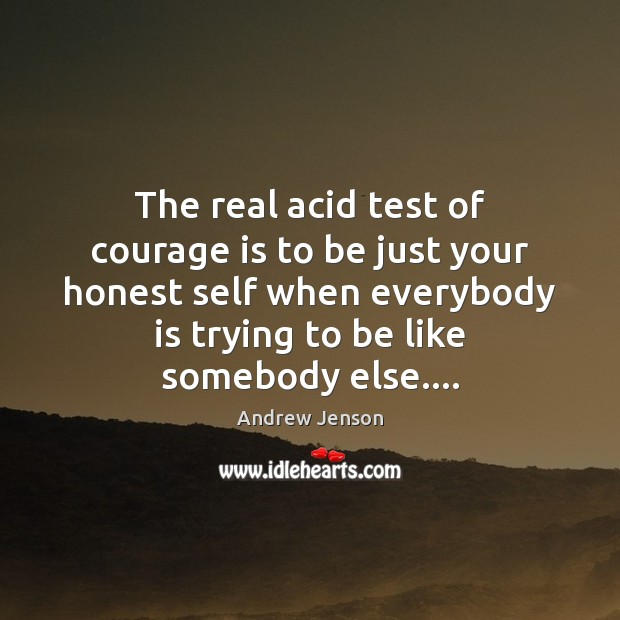 Image, The real acid test of courage is to be just your honest