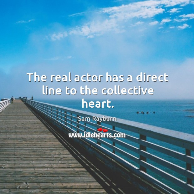 The real actor has a direct line to the collective heart. Image