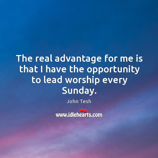 The real advantage for me is that I have the opportunity to lead worship every sunday. John Tesh Picture Quote