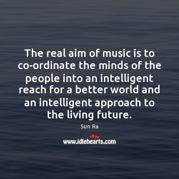The real aim of music is to co-ordinate the minds of the Image