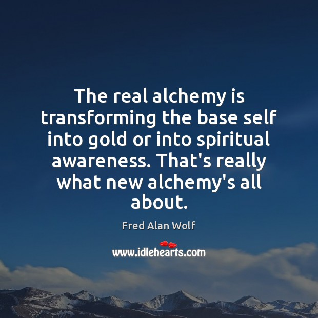 The real alchemy is transforming the base self into gold or into Fred Alan Wolf Picture Quote